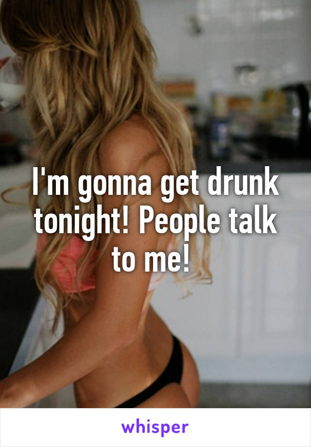 I'm gonna get drunk tonight! People talk to me!