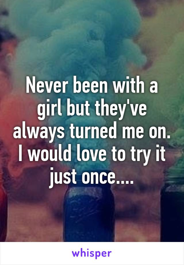 Never been with a girl but they've always turned me on. I would love to try it just once....