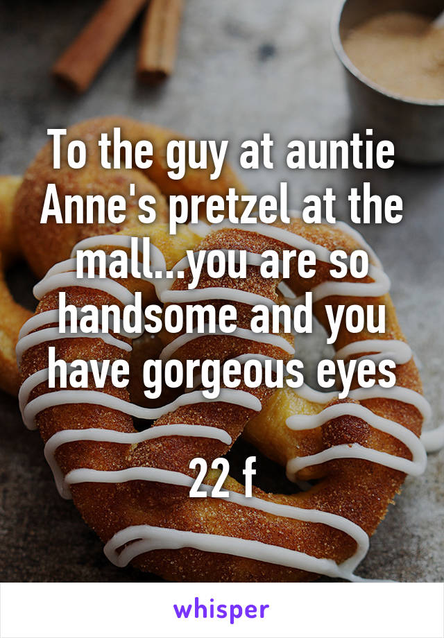 To the guy at auntie Anne's pretzel at the mall...you are so handsome and you have gorgeous eyes  22 f