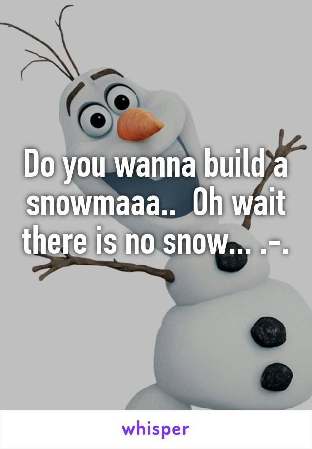 Do you wanna build a snowmaaa..  Oh wait there is no snow... .-.