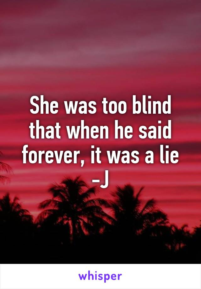 She was too blind that when he said forever, it was a lie -J