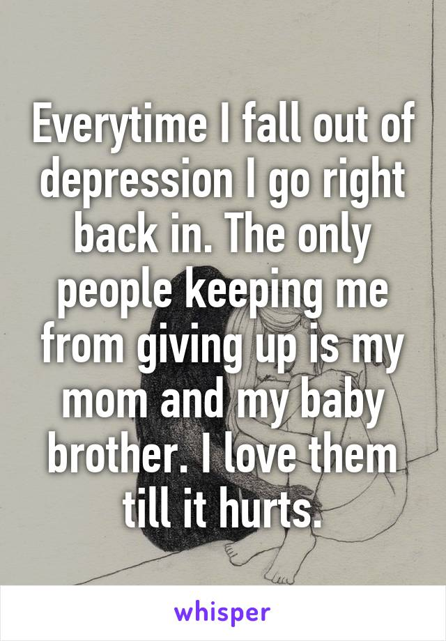 Everytime I fall out of depression I go right back in. The only people keeping me from giving up is my mom and my baby brother. I love them till it hurts.