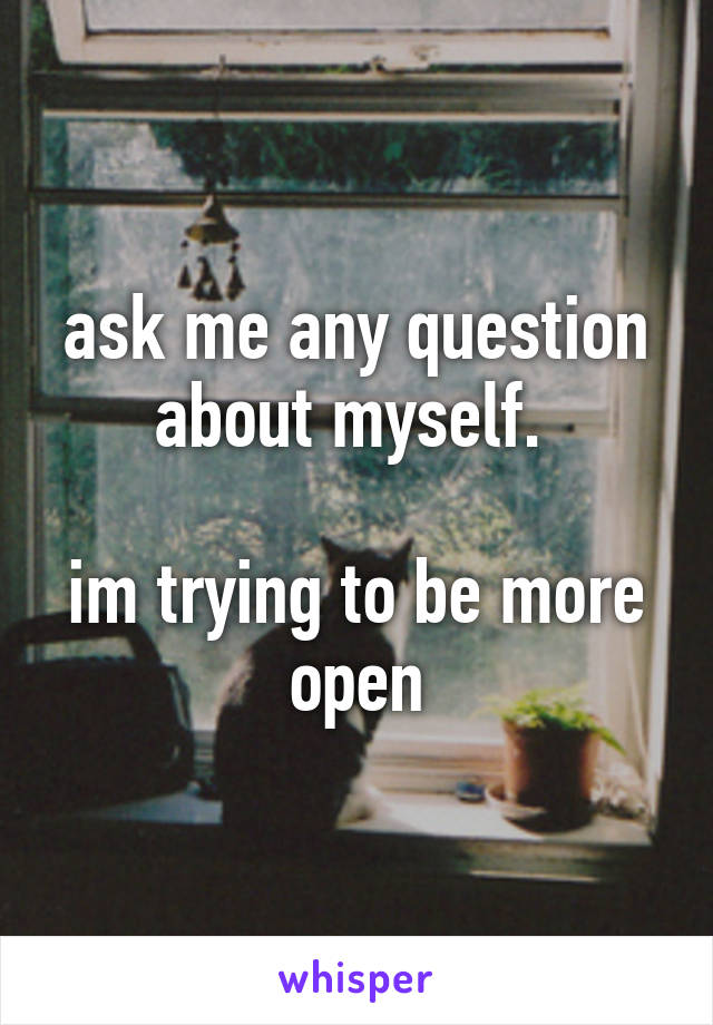ask me any question about myself.   im trying to be more open