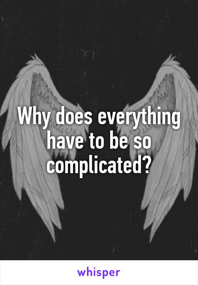 Why does everything have to be so complicated?