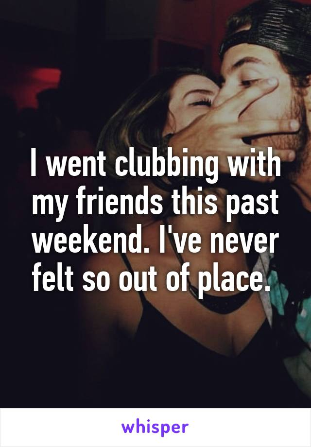I went clubbing with my friends this past weekend. I've never felt so out of place.