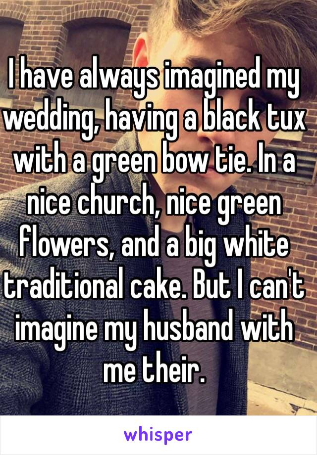 I have always imagined my wedding, having a black tux with a green bow tie. In a nice church, nice green flowers, and a big white traditional cake. But I can't imagine my husband with me their.