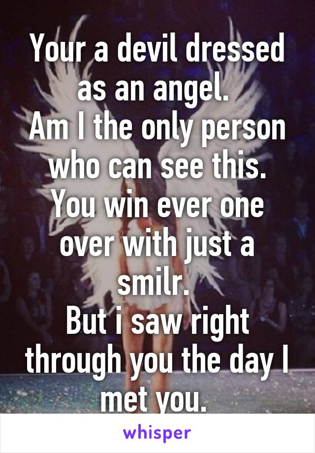 Your a devil dressed as an angel.  Am I the only person who can see this. You win ever one over with just a smilr.  But i saw right through you the day I met you.