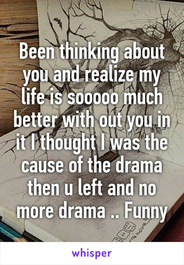 Been thinking about you and realize my life is sooooo much better with out you in it I thought I was the cause of the drama then u left and no more drama .. Funny