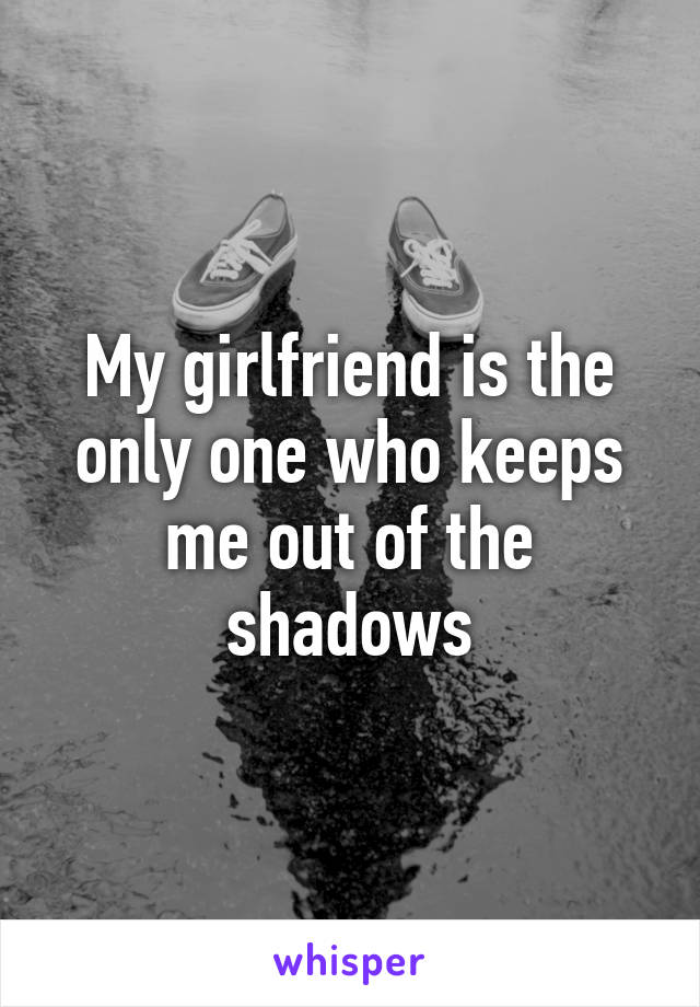 My girlfriend is the only one who keeps me out of the shadows