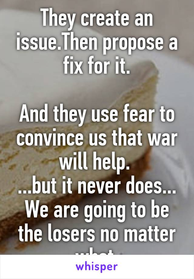 They create an issue.Then propose a fix for it.  And they use fear to convince us that war will help.  ...but it never does... We are going to be the losers no matter what.