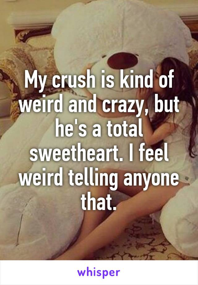 My crush is kind of weird and crazy, but he's a total sweetheart. I feel weird telling anyone that.