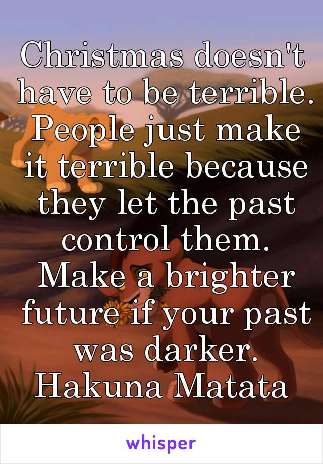 Christmas doesn't have to be terrible. People just make it terrible because they let the past control them. Make a brighter future if your past was darker. Hakuna Matata