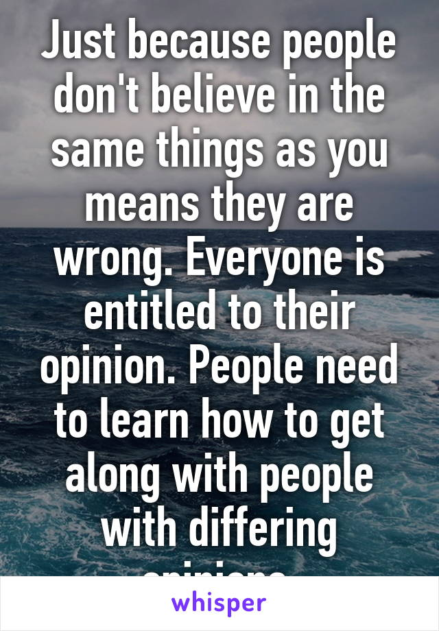 Just because people don't believe in the same things as you means they are wrong. Everyone is entitled to their opinion. People need to learn how to get along with people with differing opinions.
