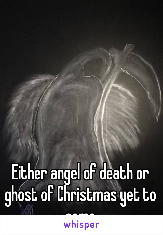 Either angel of death or ghost of Christmas yet to come