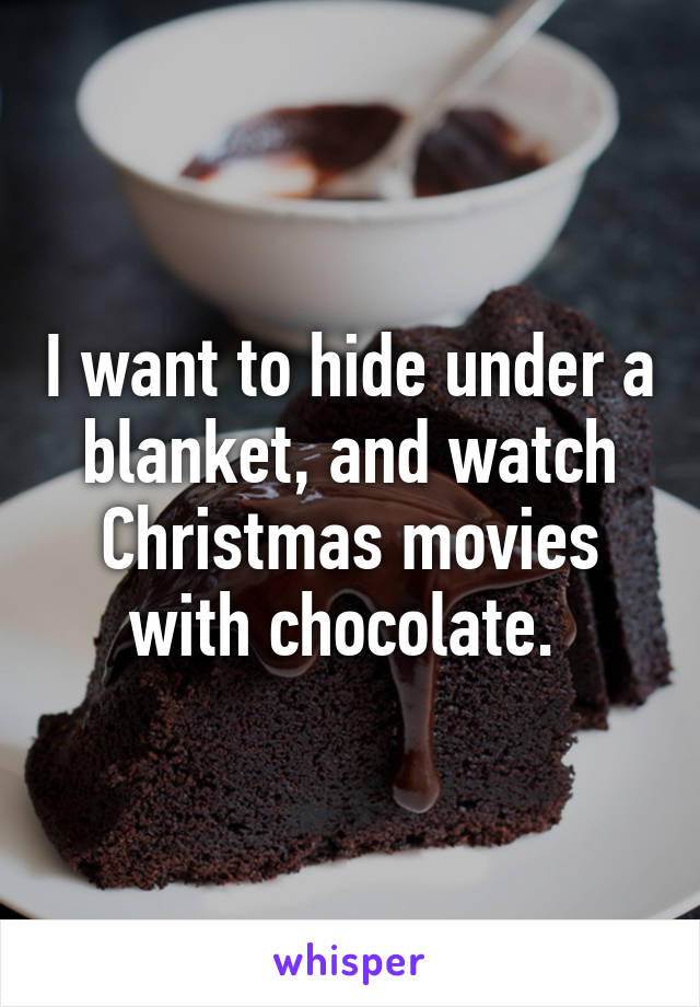 I want to hide under a blanket, and watch Christmas movies with chocolate.