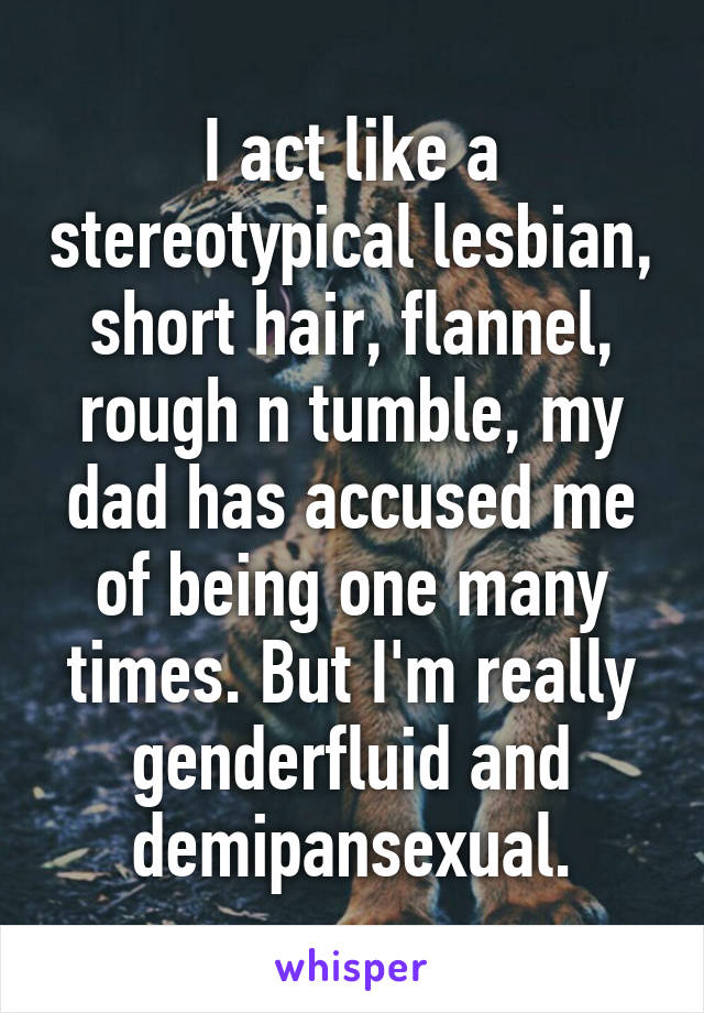 I act like a stereotypical lesbian, short hair, flannel, rough n tumble, my dad has accused me of being one many times. But I'm really genderfluid and demipansexual.