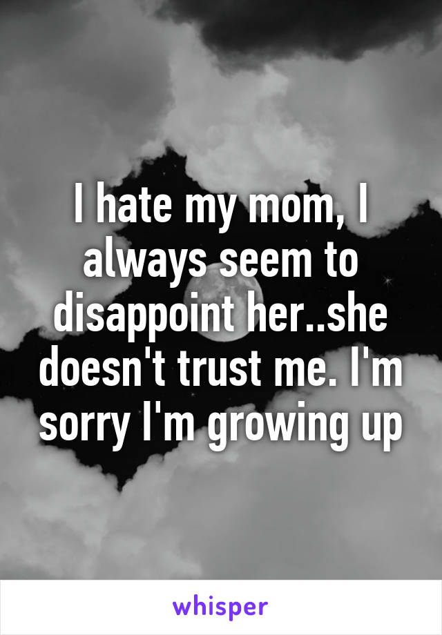 I hate my mom, I always seem to disappoint her..she doesn't trust me. I'm sorry I'm growing up