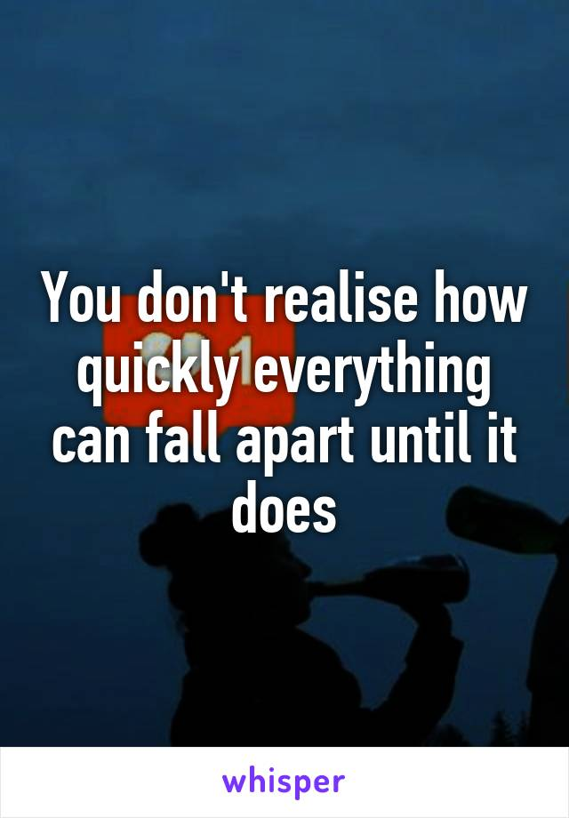 You don't realise how quickly everything can fall apart until it does