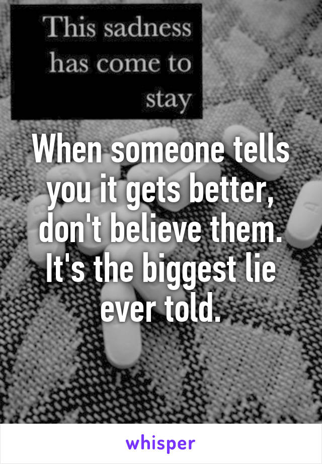 When someone tells you it gets better, don't believe them. It's the biggest lie ever told.