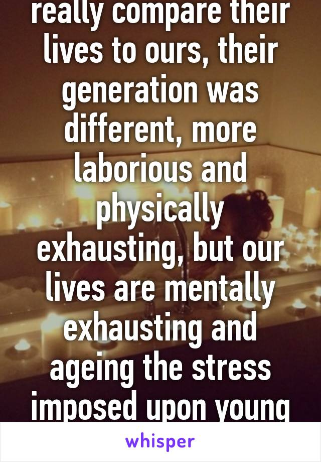 Can our parents really compare their lives to ours, their generation was different, more laborious and physically exhausting, but our lives are mentally exhausting and ageing the stress imposed upon young children cause burn outs!