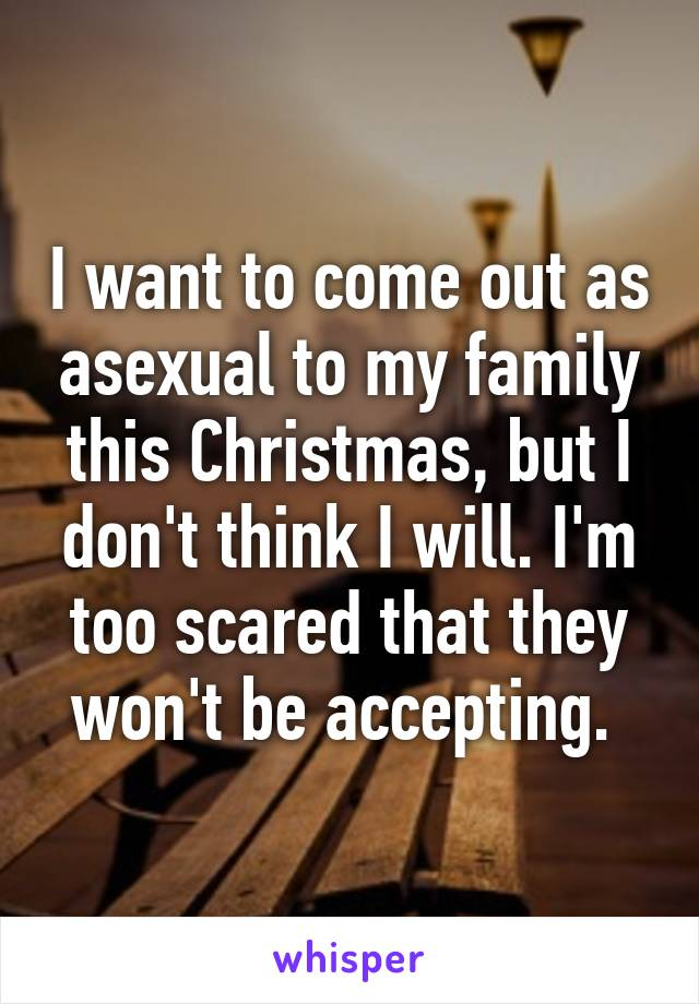I want to come out as asexual to my family this Christmas, but I don't think I will. I'm too scared that they won't be accepting.