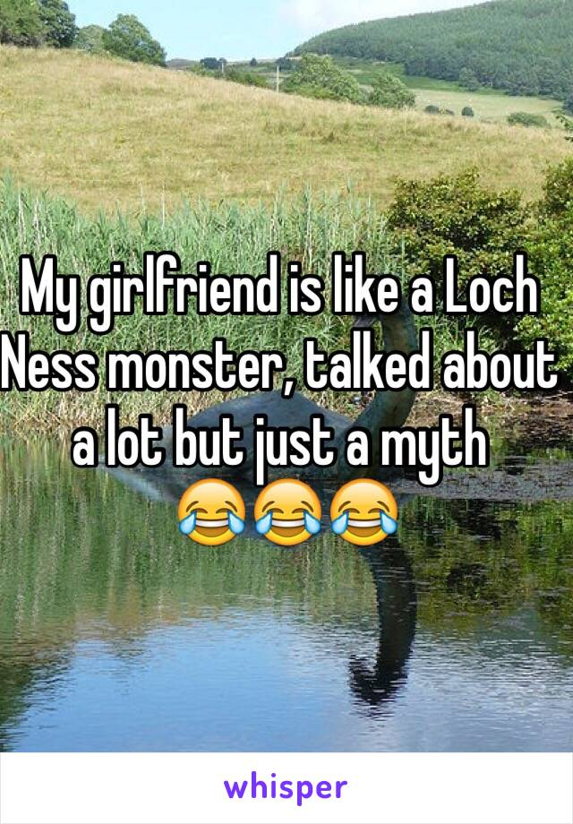 My girlfriend is like a Loch Ness monster, talked about a lot but just a myth   😂😂😂