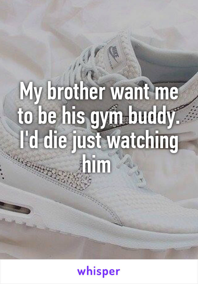 My brother want me to be his gym buddy. I'd die just watching him