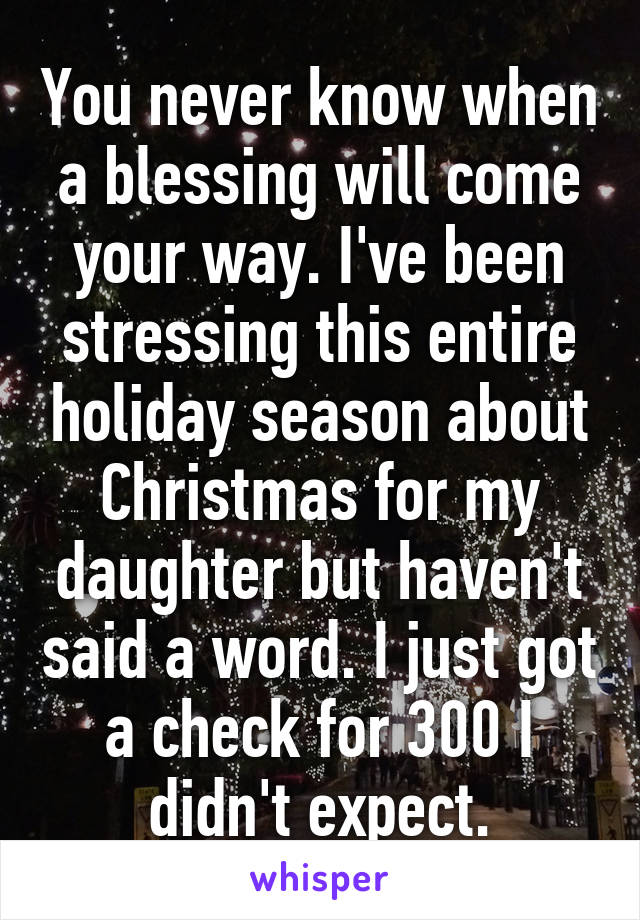 You never know when a blessing will come your way. I've been stressing this entire holiday season about Christmas for my daughter but haven't said a word. I just got a check for 300 I didn't expect.