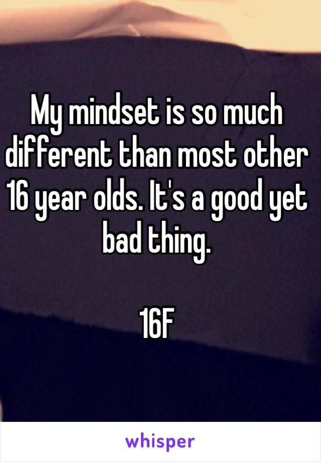 My mindset is so much different than most other 16 year olds. It's a good yet bad thing.   16F