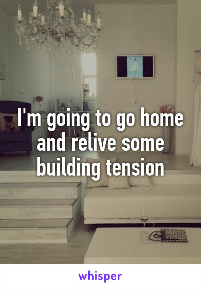 I'm going to go home and relive some building tension