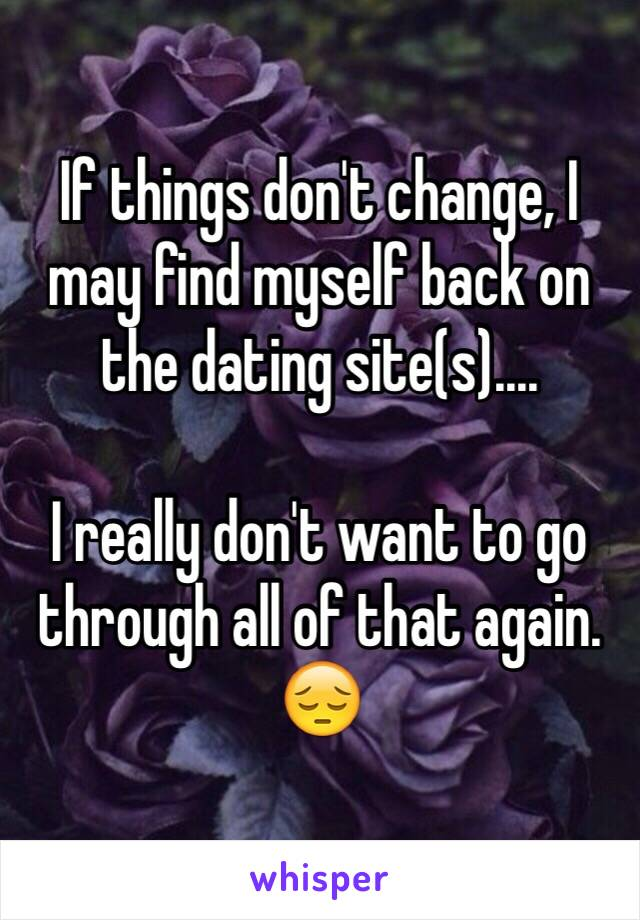 If things don't change, I may find myself back on the dating site(s)....  I really don't want to go through all of that again. 😔