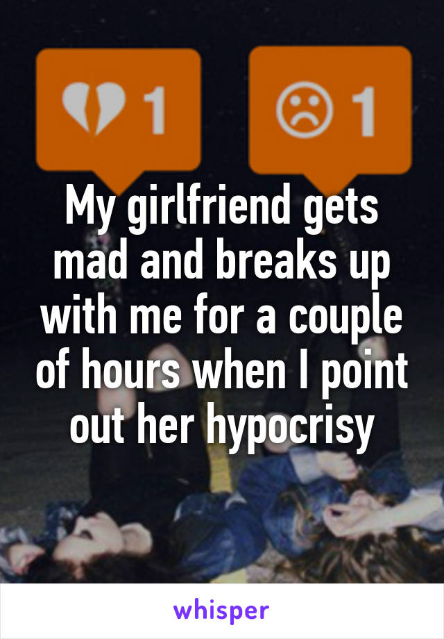 My girlfriend gets mad and breaks up with me for a couple of hours when I point out her hypocrisy
