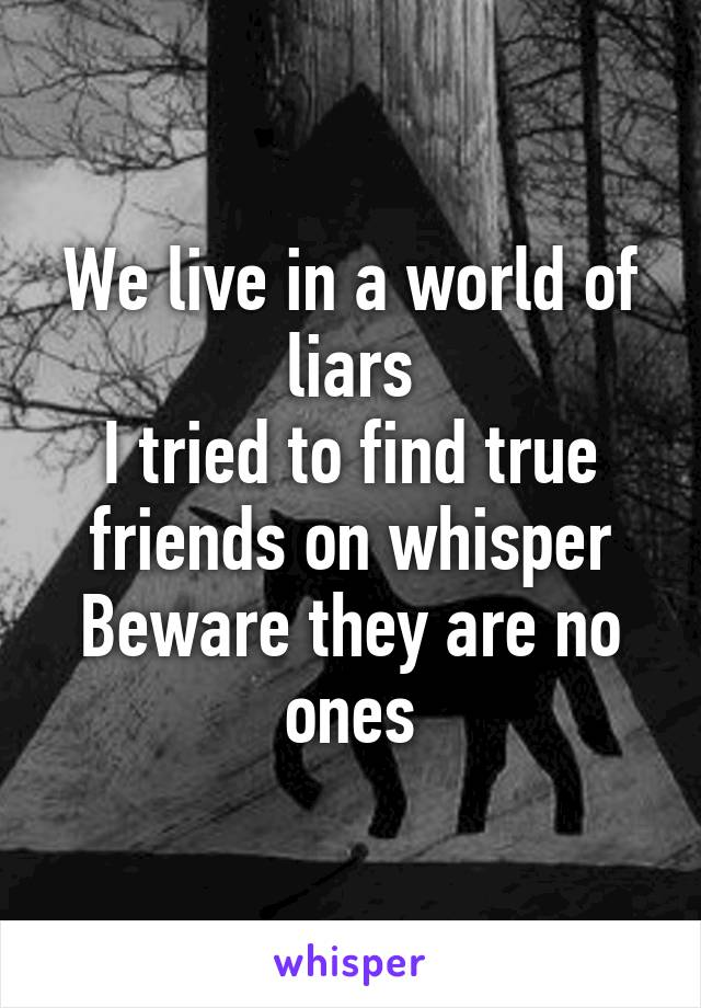 We live in a world of liars I tried to find true friends on whisper Beware they are no ones