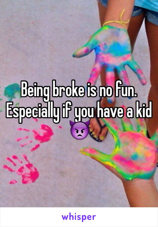 Being broke is no fun. Especially if you have a kid 👿