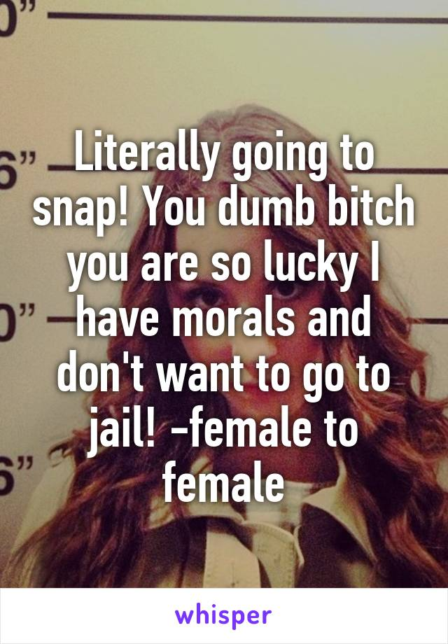 Literally going to snap! You dumb bitch you are so lucky I have morals and don't want to go to jail! -female to female