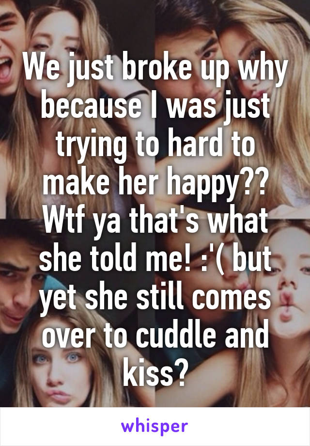 We just broke up why because I was just trying to hard to make her happy?? Wtf ya that's what she told me! :'( but yet she still comes over to cuddle and kiss?