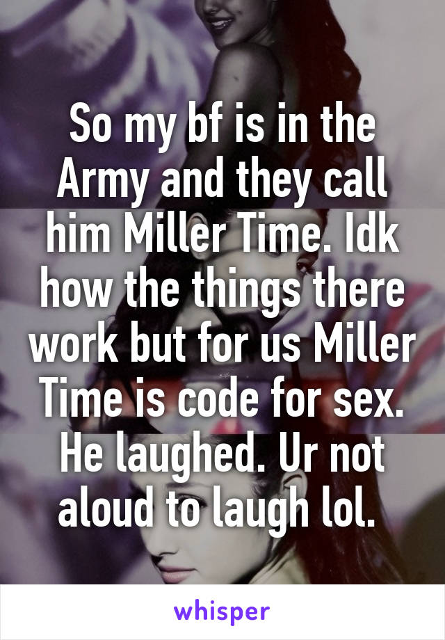 So my bf is in the Army and they call him Miller Time. Idk how the things there work but for us Miller Time is code for sex. He laughed. Ur not aloud to laugh lol.