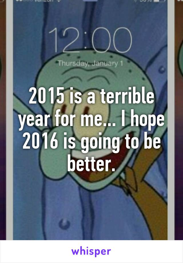 2015 is a terrible year for me... I hope 2016 is going to be better.