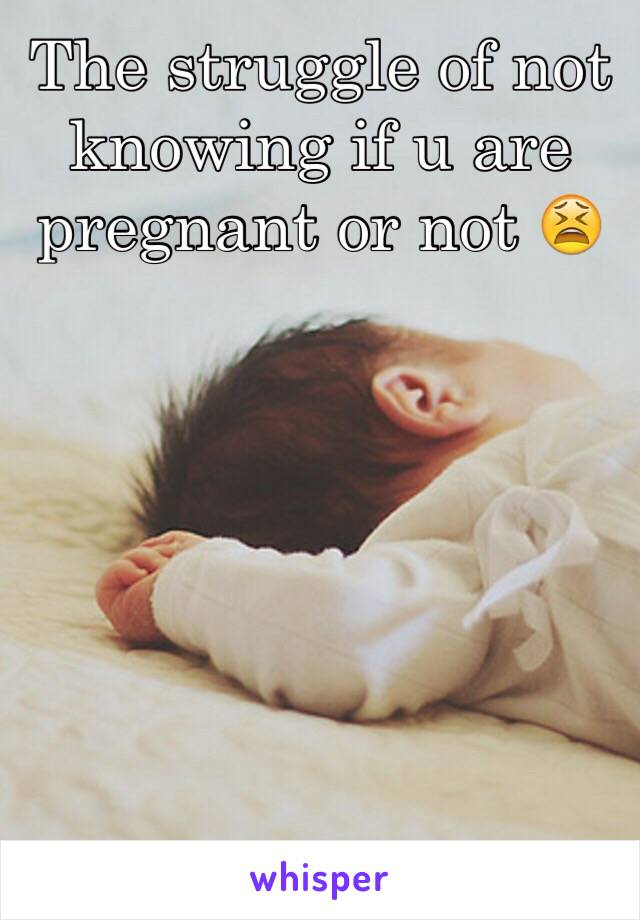 The struggle of not knowing if u are pregnant or not 😫