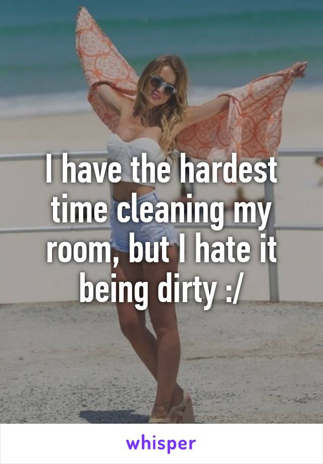 I have the hardest time cleaning my room, but I hate it being dirty :/