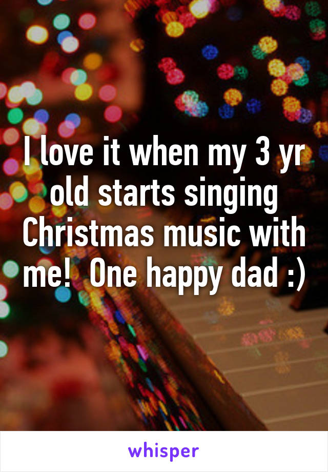 I love it when my 3 yr old starts singing Christmas music with me!  One happy dad :)