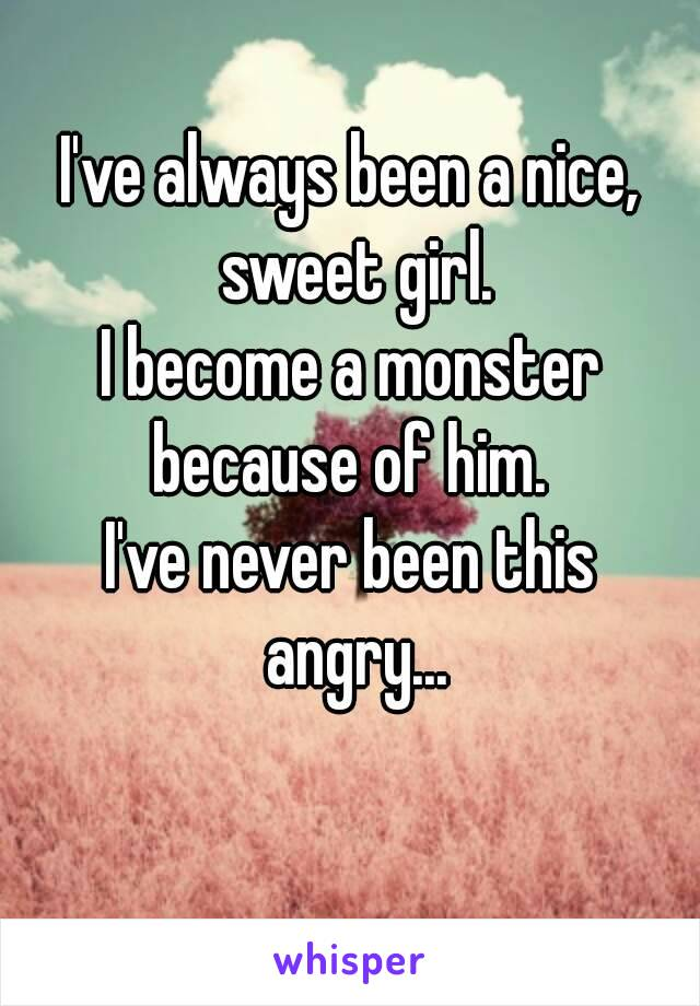 I've always been a nice, sweet girl. I become a monster because of him.  I've never been this angry...