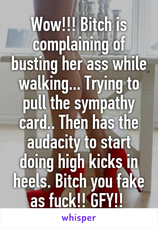 Wow!!! Bitch is complaining of busting her ass while walking... Trying to pull the sympathy card.. Then has the audacity to start doing high kicks in heels. Bitch you fake as fuck!! GFY!!