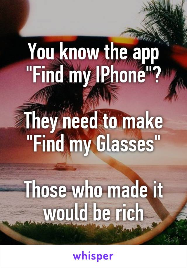 "You know the app ""Find my IPhone""?  They need to make ""Find my Glasses""  Those who made it would be rich"