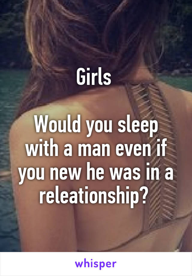 Girls   Would you sleep with a man even if you new he was in a releationship?