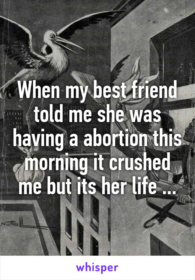When my best friend told me she was having a abortion this morning it crushed me but its her life ...