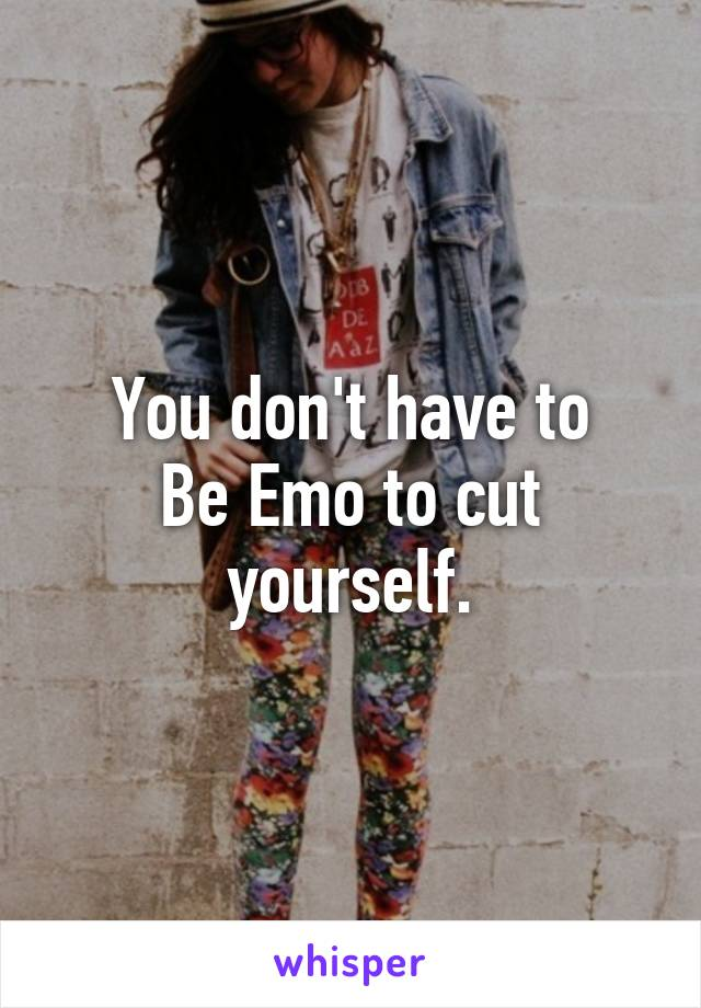 You don't have to Be Emo to cut yourself.