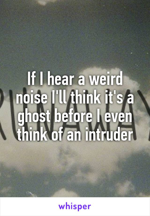 If I hear a weird noise I'll think it's a ghost before I even think of an intruder