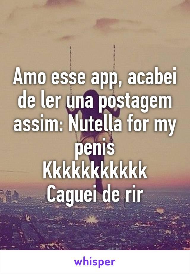 Amo esse app, acabei de ler una postagem assim: Nutella for my penis Kkkkkkkkkkk Caguei de rir