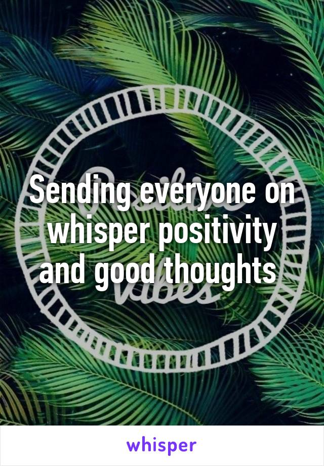 Sending everyone on whisper positivity and good thoughts
